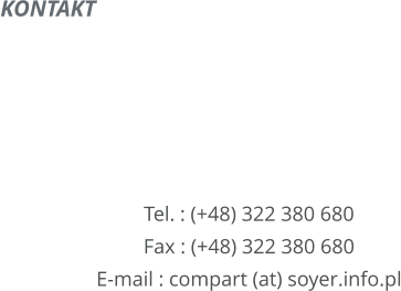 KONTAKT        Tel. : (+48) 322 380 680 Fax : (+48) 322 380 680 E-mail : compart (at) soyer.info.pl